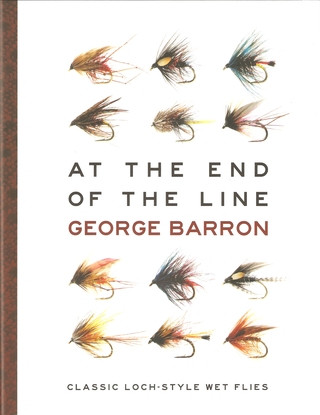 AT THE END OF THE LINE: CLASSIC LOCH-STYLE WET FLIES. By George Barron.