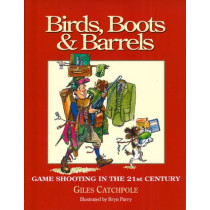 BIRDS, BOOTS & BARRELS: GAME SHOOTING IN THE 21ST CENTURY. By Giles  Catchpole. Illustrated by Bryn Parry.